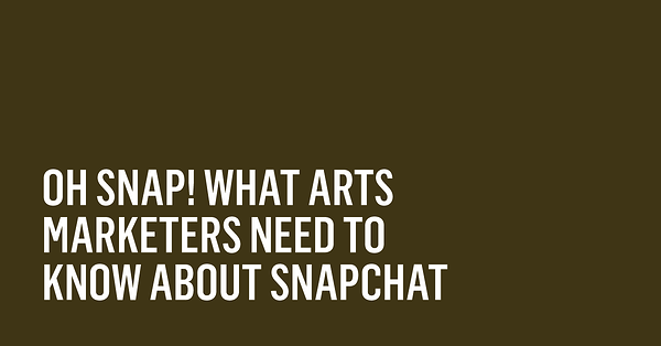Oh Snap! What Arts Marketers Need to Know About Snapchat