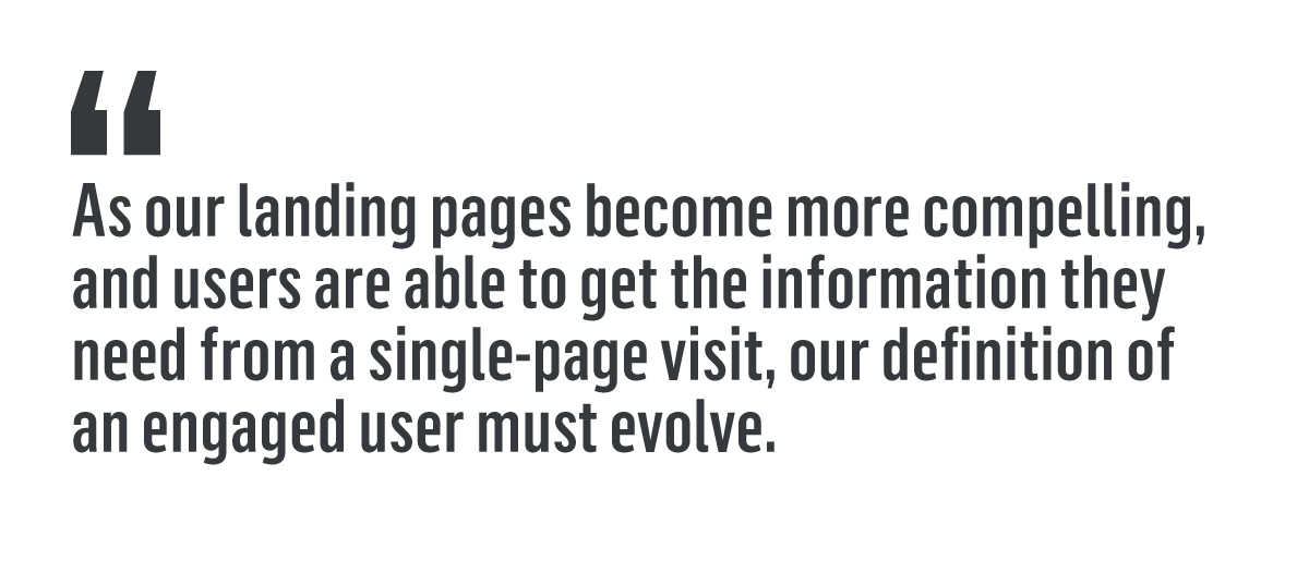"Quote that reads, ""As our landing pages become more compelling, and users are able to get the information they need from single-page visit, our definition of an engaged user must evolve."""