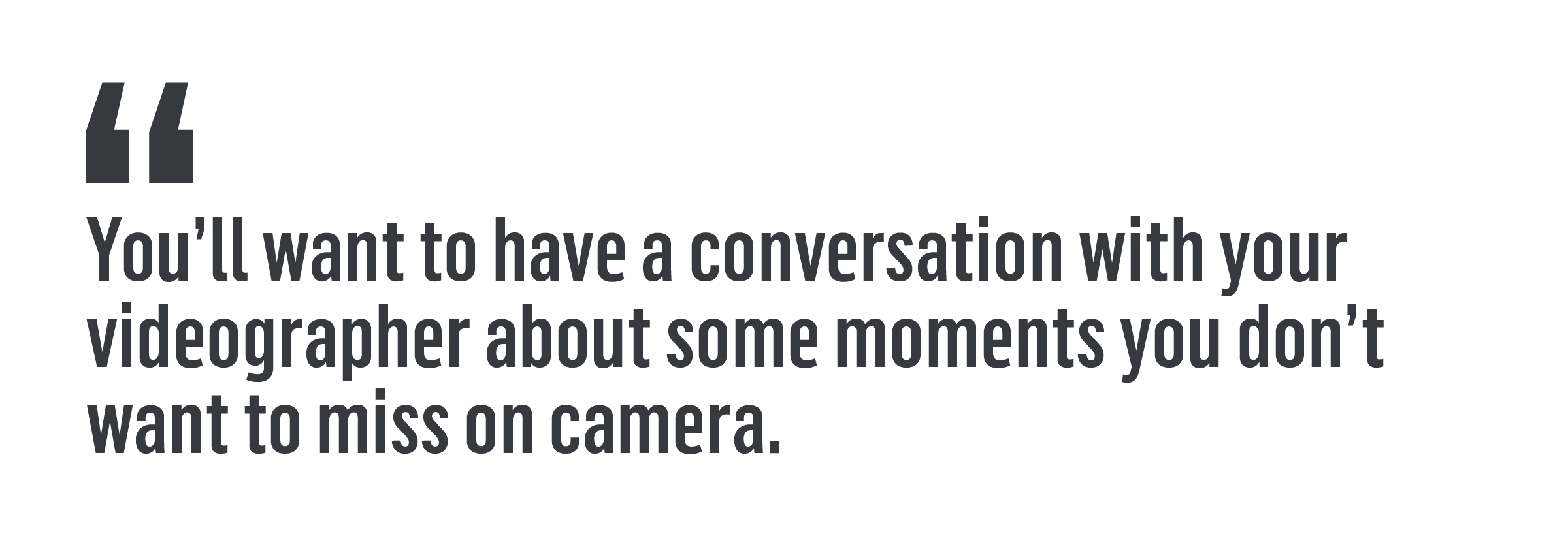 """""""You'll want to have a conversation with your videographer about some moments you don't want to miss on camera."""""""