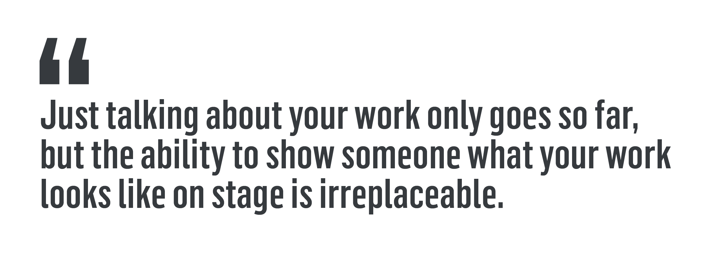 """Just talking about your work only goes so far, but the ability to show someone what you work looks like on stage is irreplaceable."""