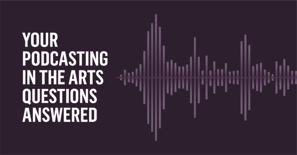 Your Podcasting in the Arts Questions Answered