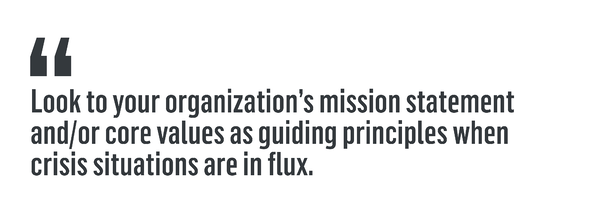 Look to your organization's mission statement and/or core values as guiding principles when crisis situations are in flux.