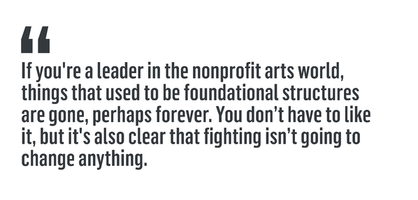 """If you're a leader in the nonprofit arts world, things that used to be foundational structures are gone, perhaps forever. You don't have to like it, but it's also clear that fighting isn't going to change anything."""