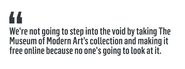 """We're not going to step into the void by taking The Museum of Modern Art's collection and making it free online because no one's going to look at it."""