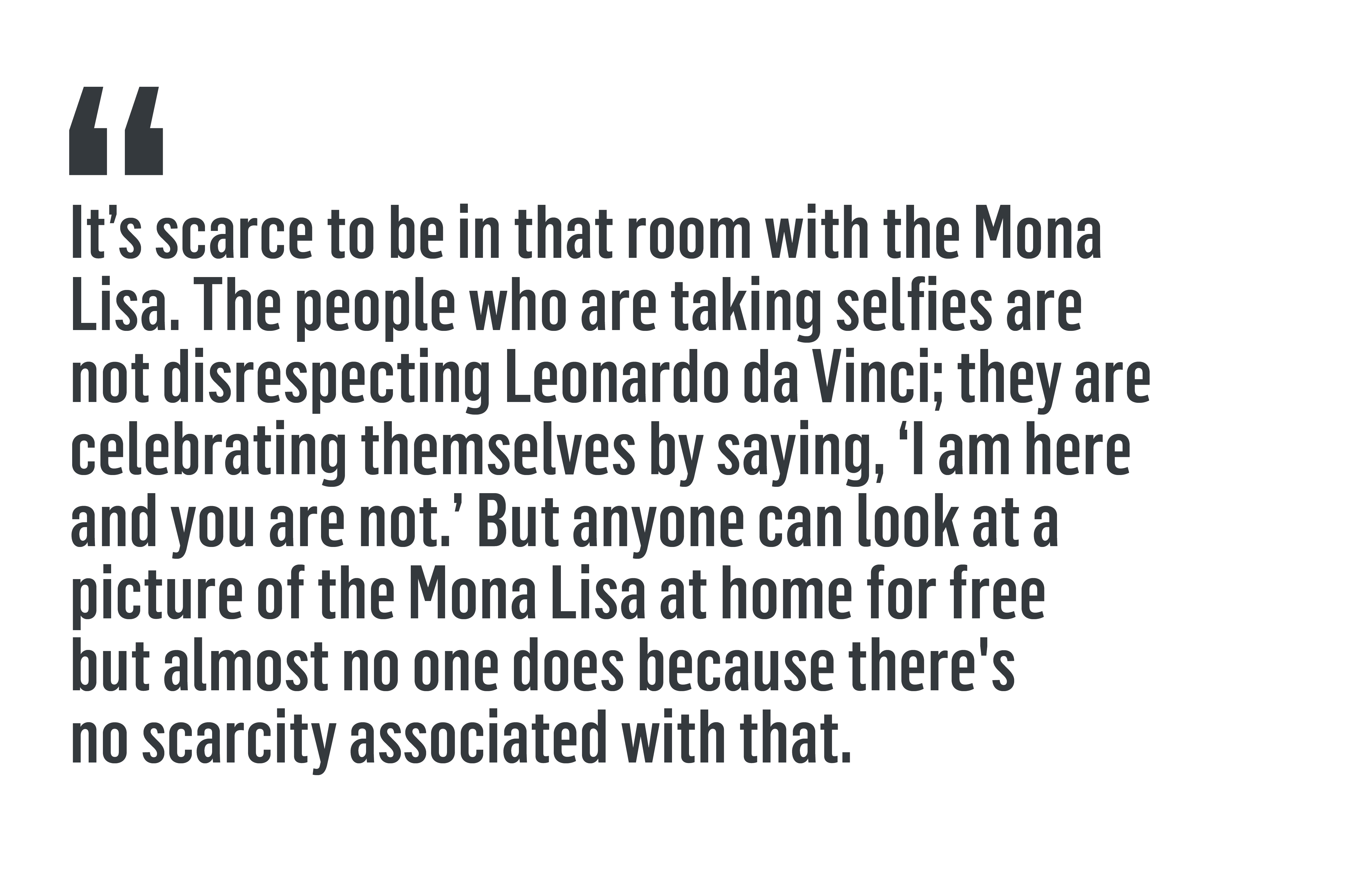 """It's scarce to be in that room with the Mona Lisa. The people who are taking selfies are not disrespecting Leonardo da Vinci; they are celebrating themselves by saying, 'I am here and you are not.' But anyone can look at a picture of the Mona Lisa at home for free but almost no one does because there's no scarcity associated with that."""