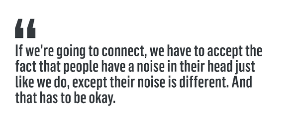"""If we're going to connect, we have to accept the fact that people have a noise in their head just like we do, except their noise is different. And that has to be okay."""