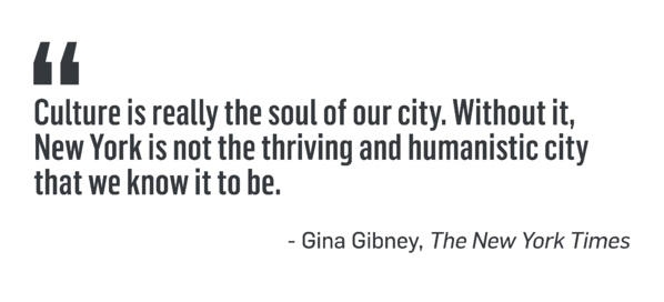 """""""Culture is really the soul of our city. Without it, New York is not the thriving and humanistic city that we know it to be."""" - Gina Gibney, The New York Times"""