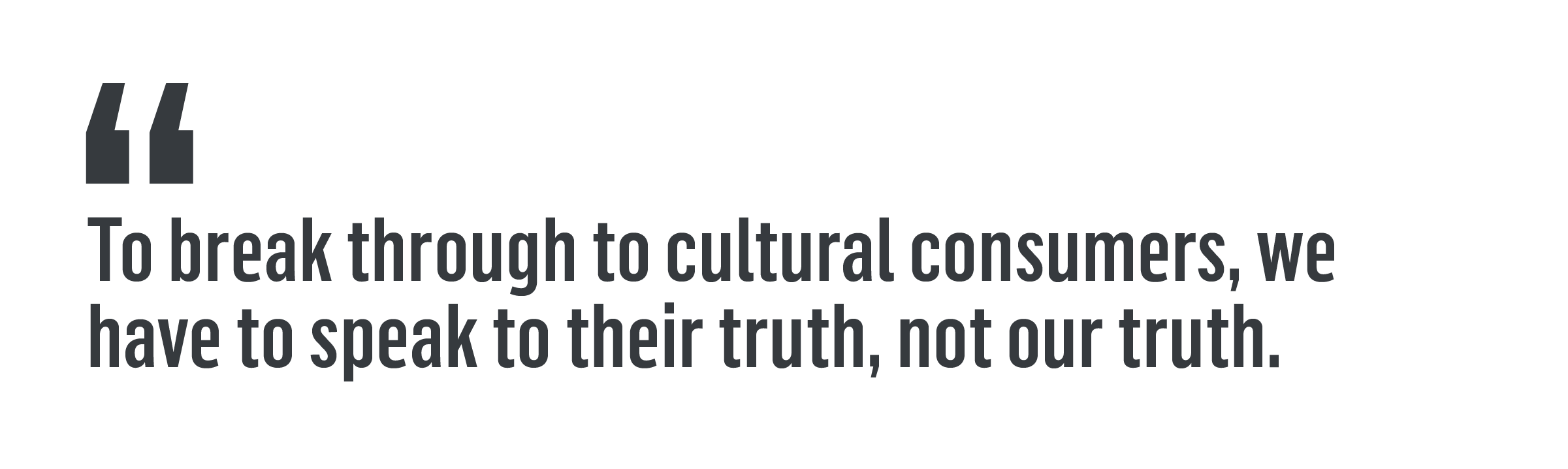 """To break through to cultural consumers, we have to speak to their truth, not our truth."""