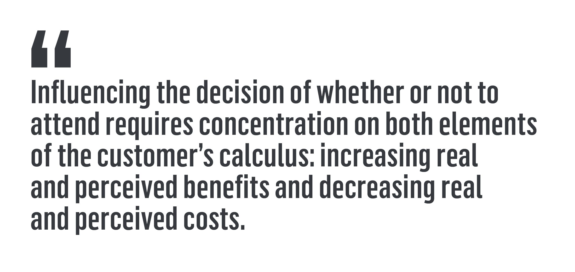 """Influencing the decision of whether or not to attend requires concentration on both elements of the customer's calculus: increasing real and perceived benefits and decreasing real and perceived costs."""