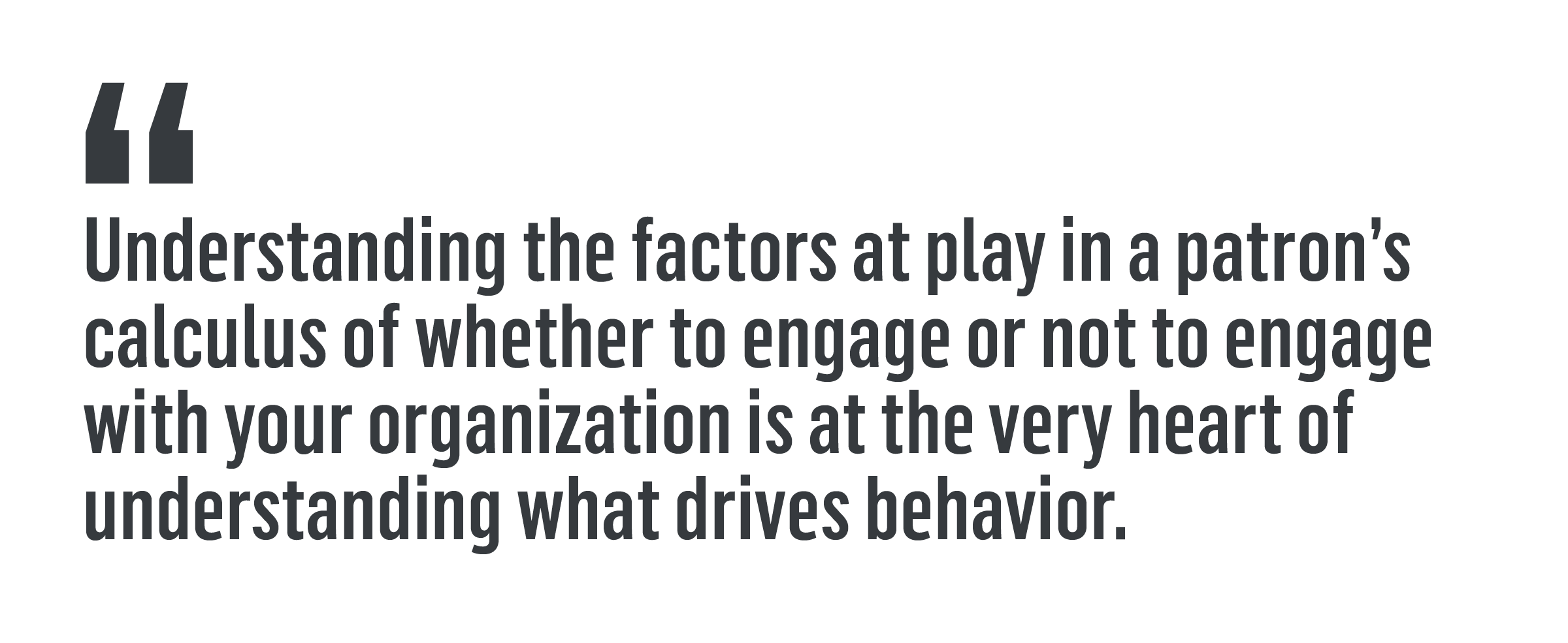 """Understanding the factors at play in a patron's calculus of whether to engage or not to engage with your organization is at the very heart of understanding what drives behavior."""