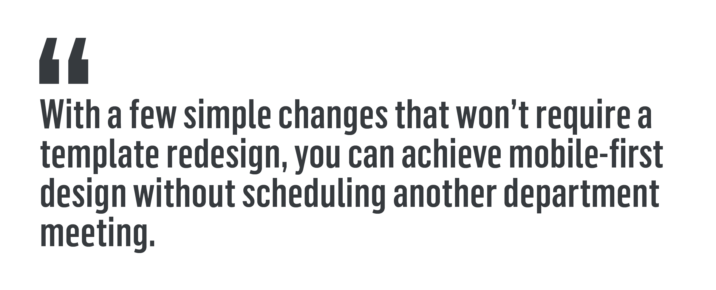 """""""With a few simple changes that won't require a template redesign, you can achieve mobile-first design without scheduling another department meeting."""""""