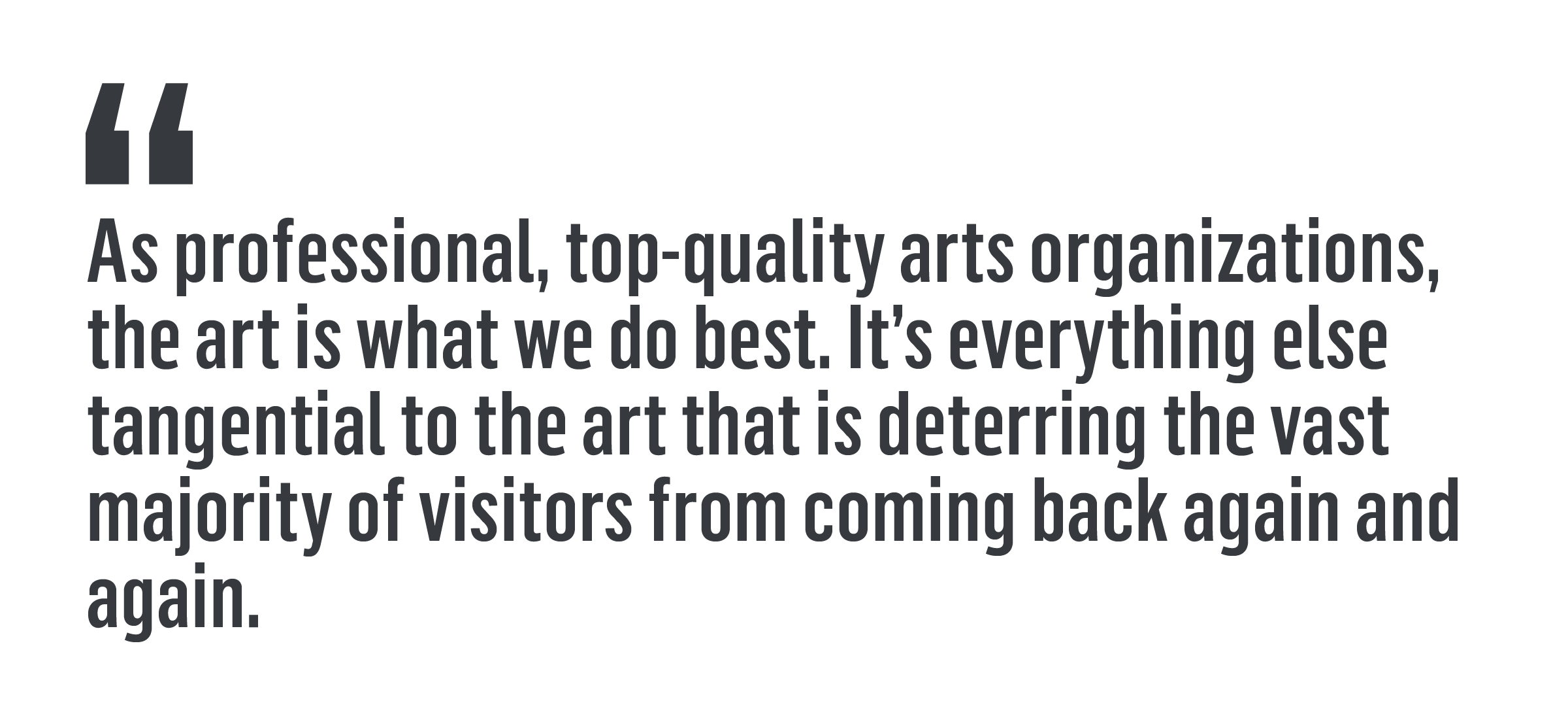 'As professional, top-quality arts organizations, the art is what we do best. It's everything else tangential to the art that is deterring the vast majority of visitors from coming back again and again.'