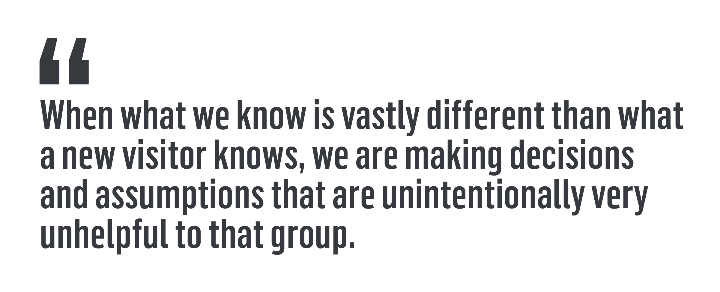 'When what we know is vastly different than what a new visitor knows, we are making decisions and assumptions that are unintentionally very unhelpful to that group.'