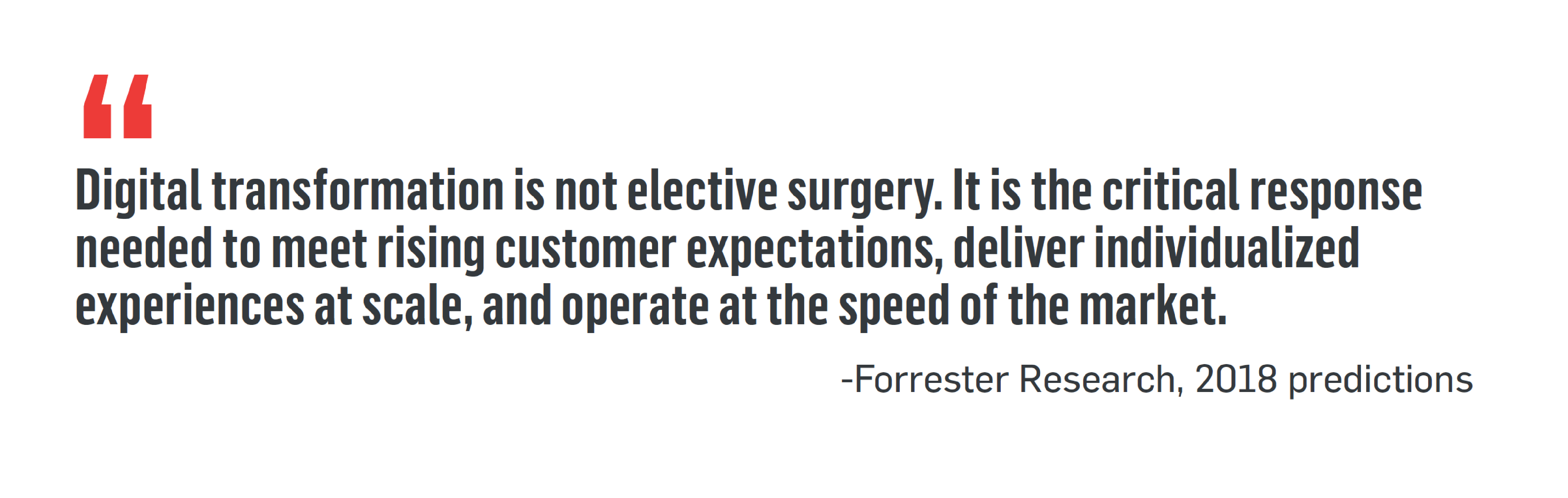 """Digital transformation is not elective surgery. It is the critical response needed to meet rising customer expectations, deliver individualized experiences at scale, and operate at the speed of the market."" -Forrester Research, 2018 predictions"