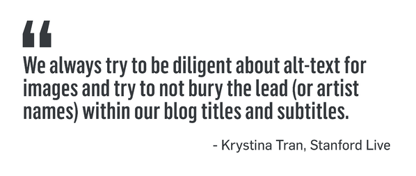 "QUOTE: ""We always try to be diligent about alt-text for images and try not to bury the lead (or artist names) within our blog titles and subtitles."" -Krystina Tran, Stanford Live"