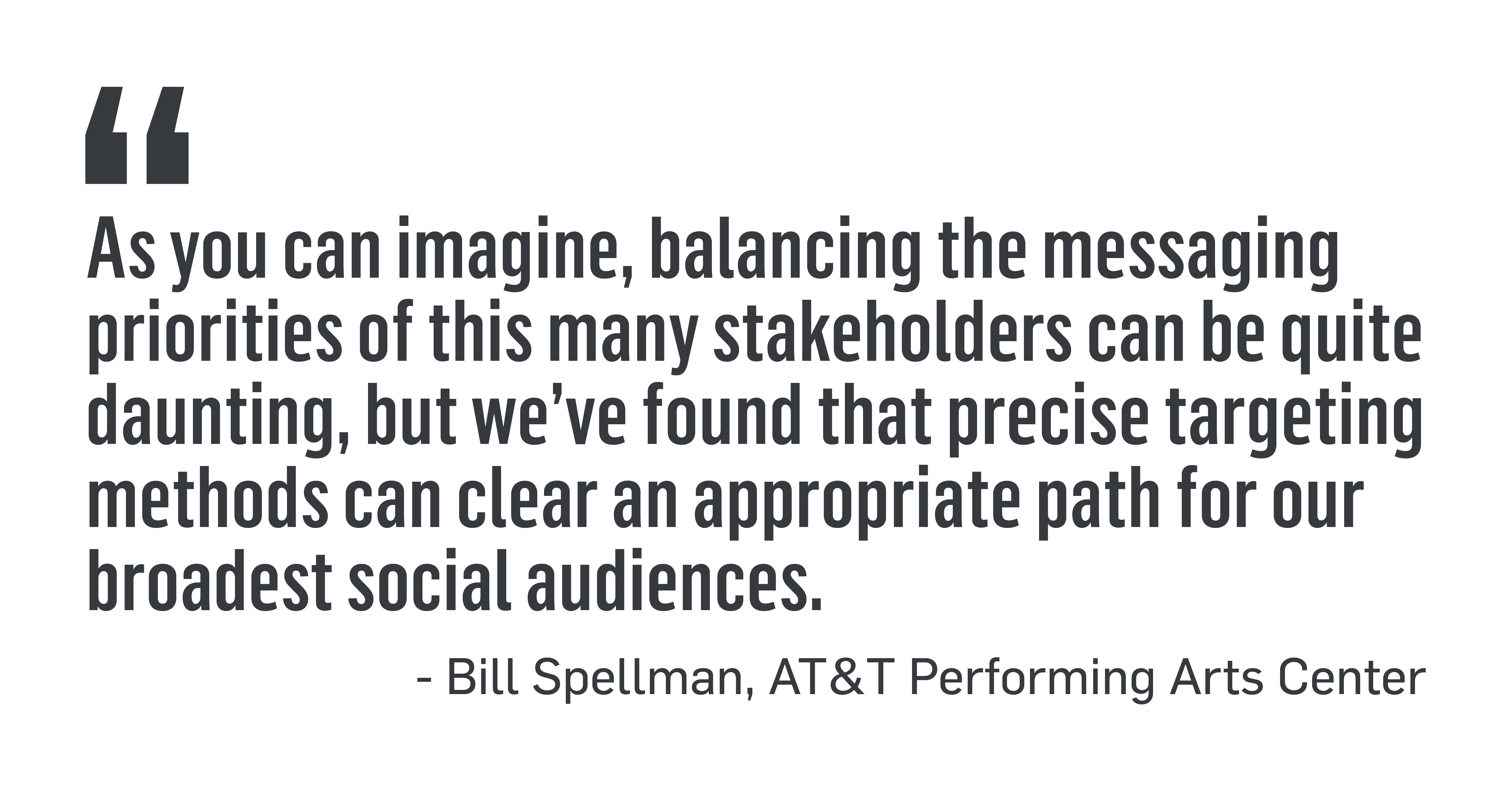 "PULL QUOTE: ""As you can imagine, balancing the messaging priorities of this many stakeholders can be quite daunting, but we've found that precise targeting methods can clear an appropriate path for our broadest social audiences."" - Bill Spellman, AT&T Performing Arts Center"