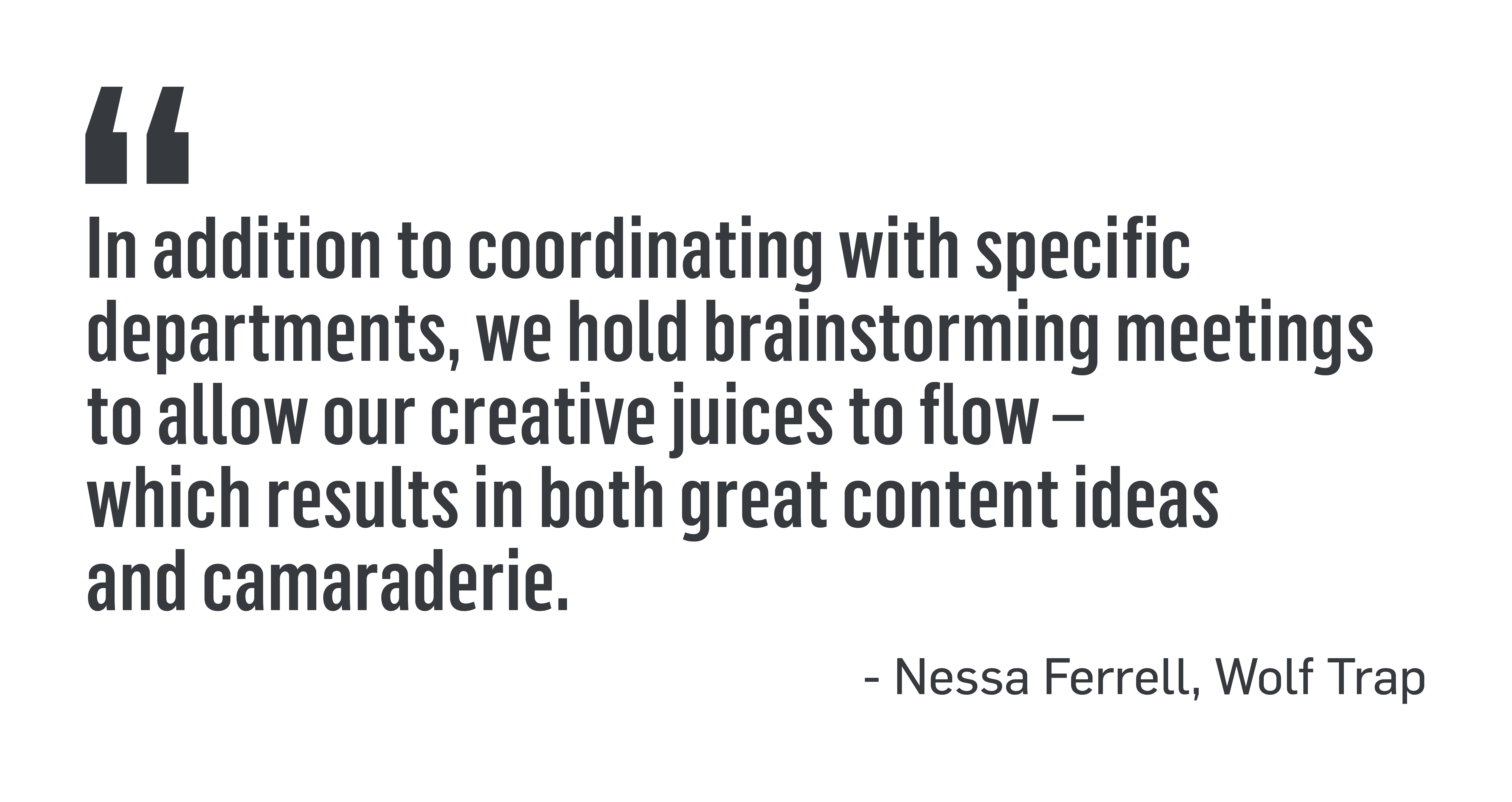 "PULL QUOTE: ""In addition to coordinating with specific departments, we hold brainstorming meetings to allow our creative juices to flow - which results in both great content ideas and camaraderie."" - Nessa Ferrell, Wolf Trap"