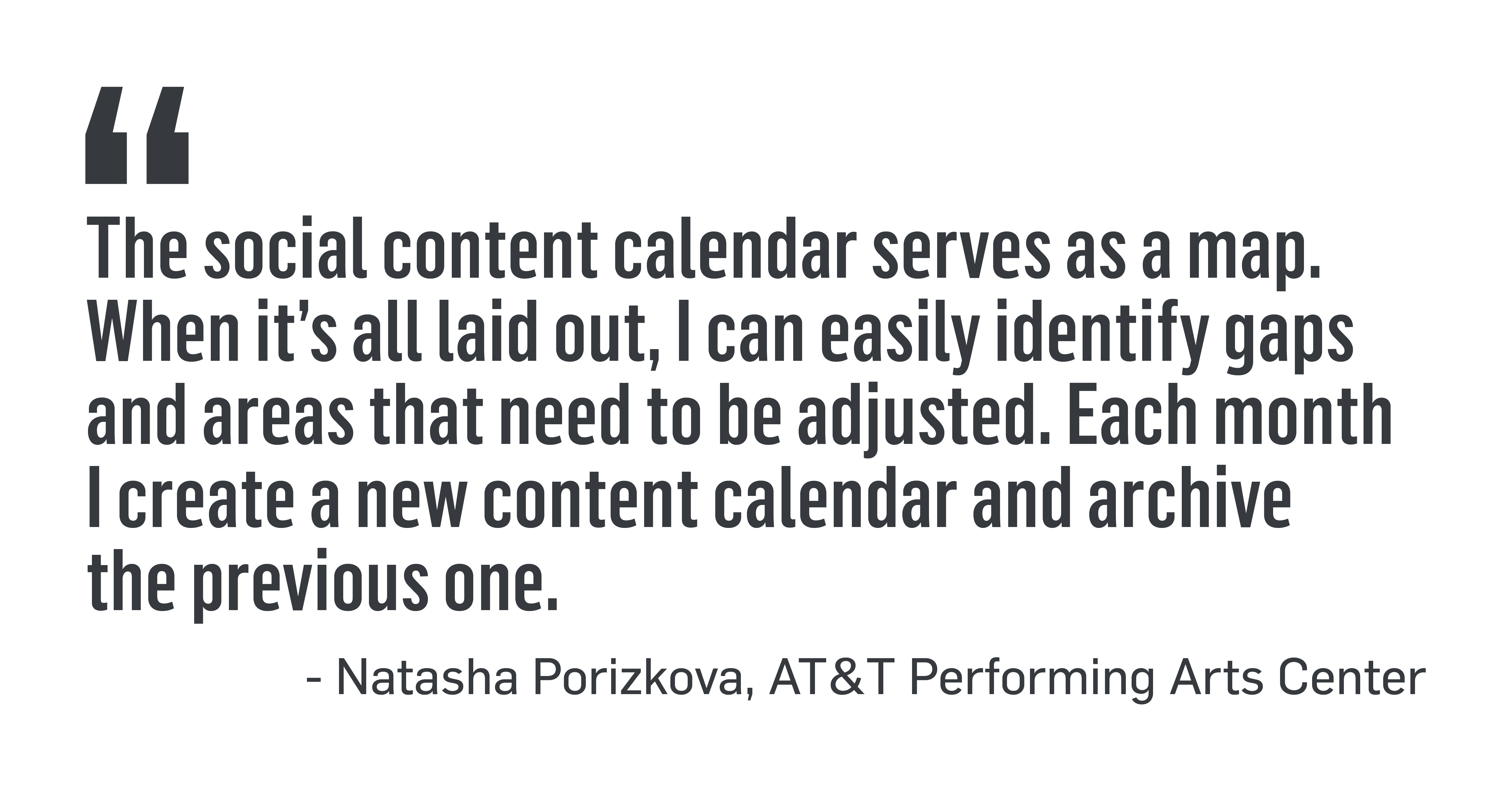 "PULL QUOTE: ""The social content calendar serves as a map. When it's all laid out, I can easily identify gaps and areas that need to be adjusted. Each month I create a new content calendar and archive the previous one."" - Natasha Porizkova, AT&T Performing Arts Center"