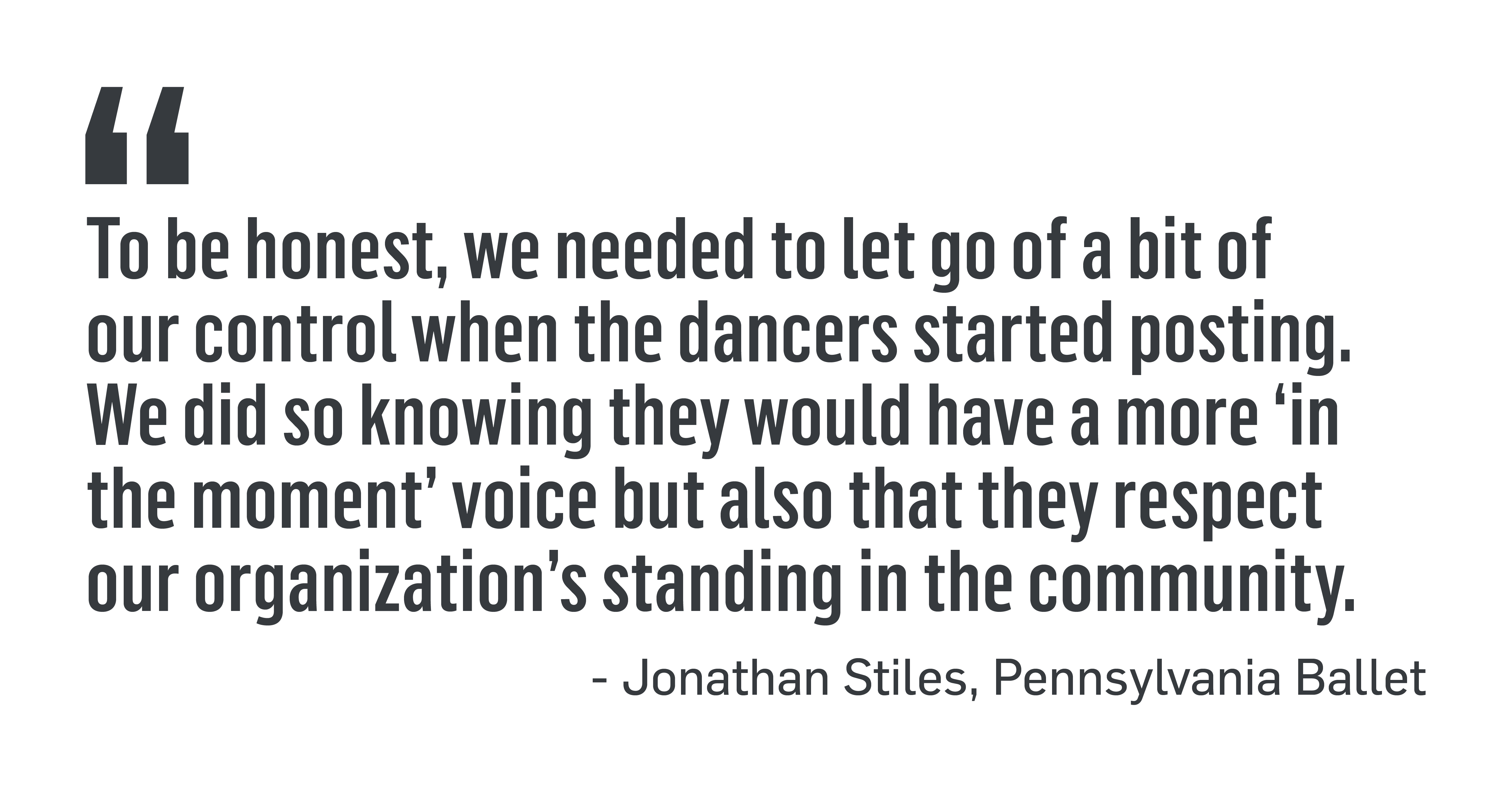 """PULL QUOTE: """"To be honest, we needed to let go of a bit of our control when the dancers started posting. We did so knowing they would have a more 'in the moment' voice but also that they respect the organization's standing in the community."""" - Jonathan Stiles, Pennsylvania Ballet"""