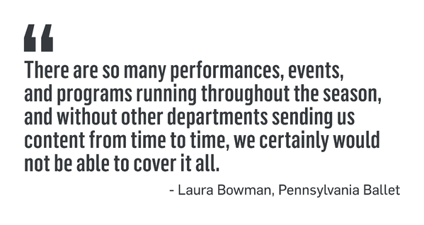 """PULL QUOTE: """"There are so many performances, events, and programs running throughout the season, and without other departments sending us content from time to time, we certainly would not be able to cover it all."""" - Laura Bowman, Pennsylvania Ballet"""