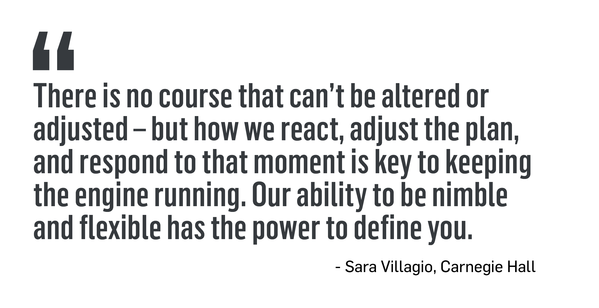 There is no course that can't be altered or adjusted - but how we react, adjust the plan, and respond to that moment is key to keeping the engine running. Our ability to be nimble and flexible has the power to define you. -Sara Villagio, Carnegie Hall