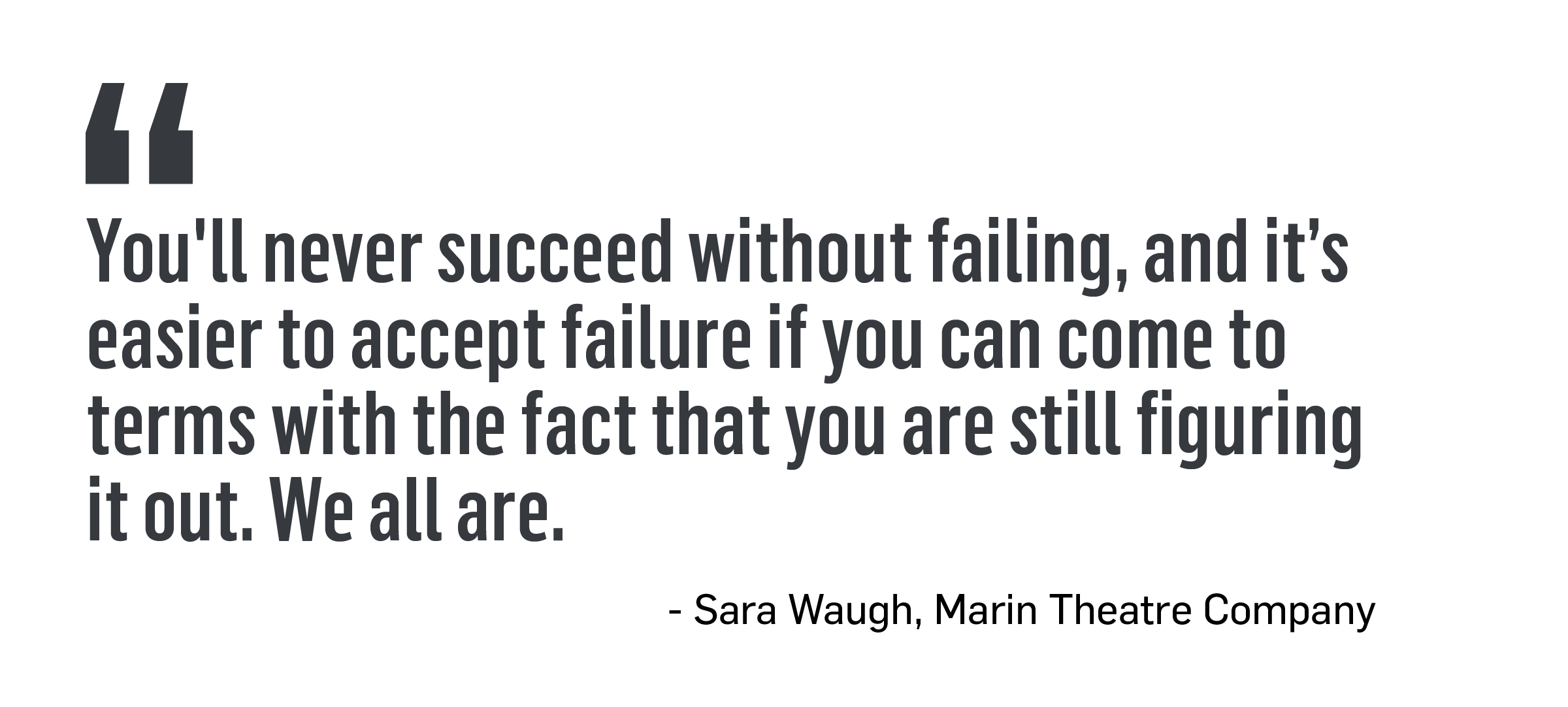 You'll never succeed without failing, and it's easier to accept failure if you can come to terms with the fact that you are still figuring it out. We all are. -Sara Waugh, Marin Theater