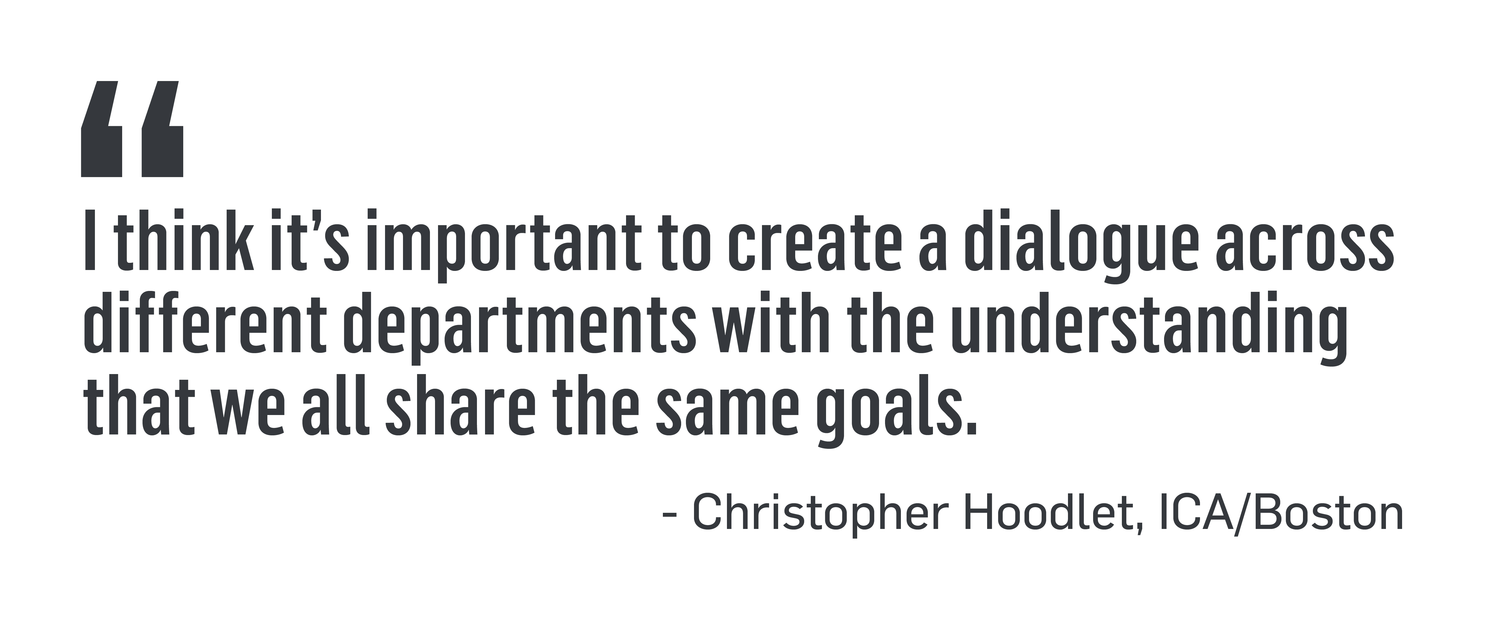 I think it's important to create a dialogue across different departments with the understanding that we all share the same goals. - Christopher Hoodlet, ICA/Boston