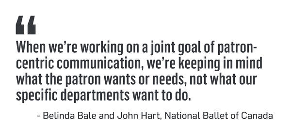 When we're working on a joint goal of patron- centric communication, we're keeping in mind what the patron wants or needs, not what our specific departments want to do. - Belinda Bale and John Hart, National Ballet of Canada