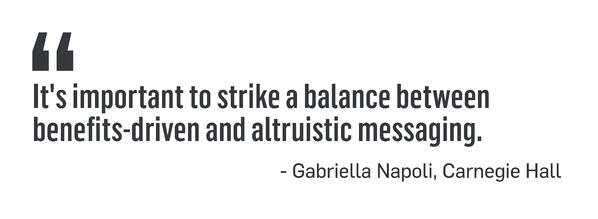 It's important to strike a balance between benefits-driven and altruistic messaging. - Gabriella Napoli, Carnegie Hall