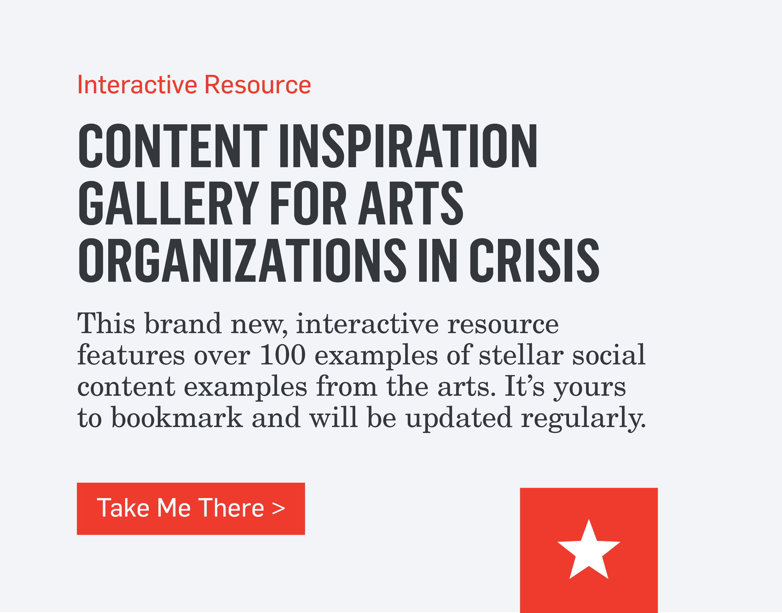 Interactive Resource - CONTENT INSPIRATION GALLERY FOR ARTS ORGANIZATIONS IN CRISIS - This brand new, interactive resource features over 100 examples of stellar social content examples from the arts. It's yours to bookmark and will be updated regularly and will help you create meaningful and authentic content during this uncertain time. >>>Take Me There>>>