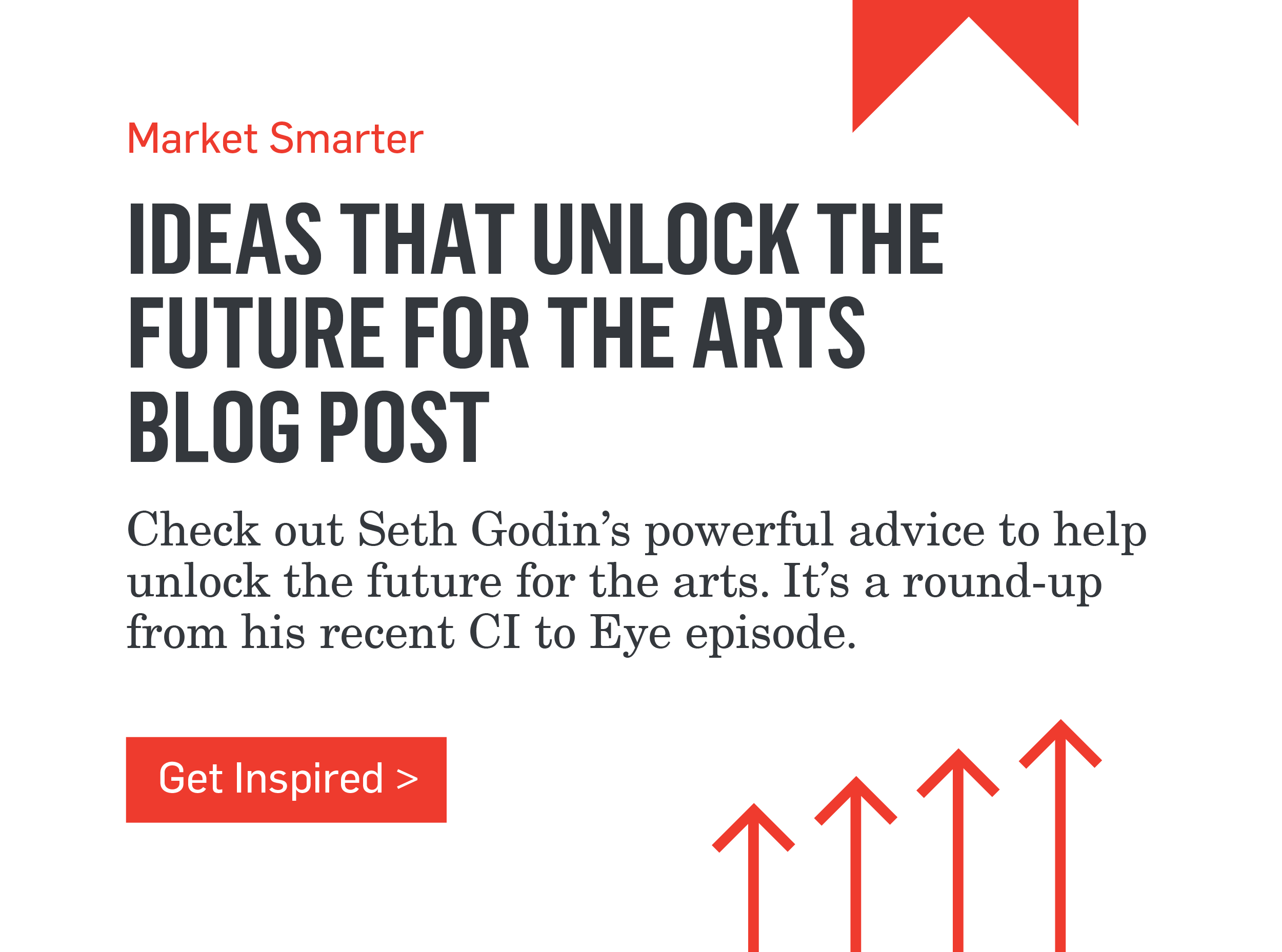 Market Smarter - IDEAS THAT UNLOCK THE FUTURE FOR THE ARTS BLOG POST - Check out Seth Godin's powerful advice to help unlock the future for the arts. It's a round-up from his recent CI to Eye episode. >>>Get Inspired>>>