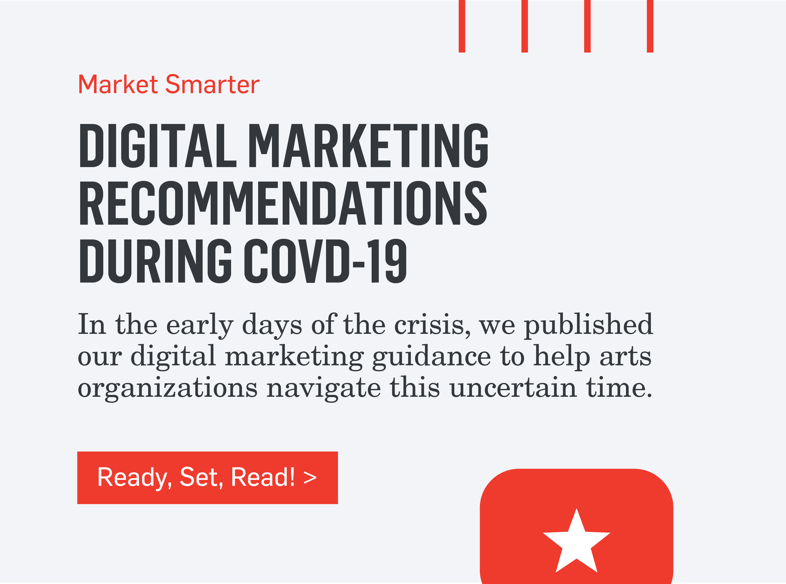 Market Smarter - DIGITAL RECOMMENDATIONS DURING COVID-19 - In the early days of the crisis, we published our digital marketing guidance to help arts organizations navigate this uncertain time. >>>Ready, Set, Read!>>>