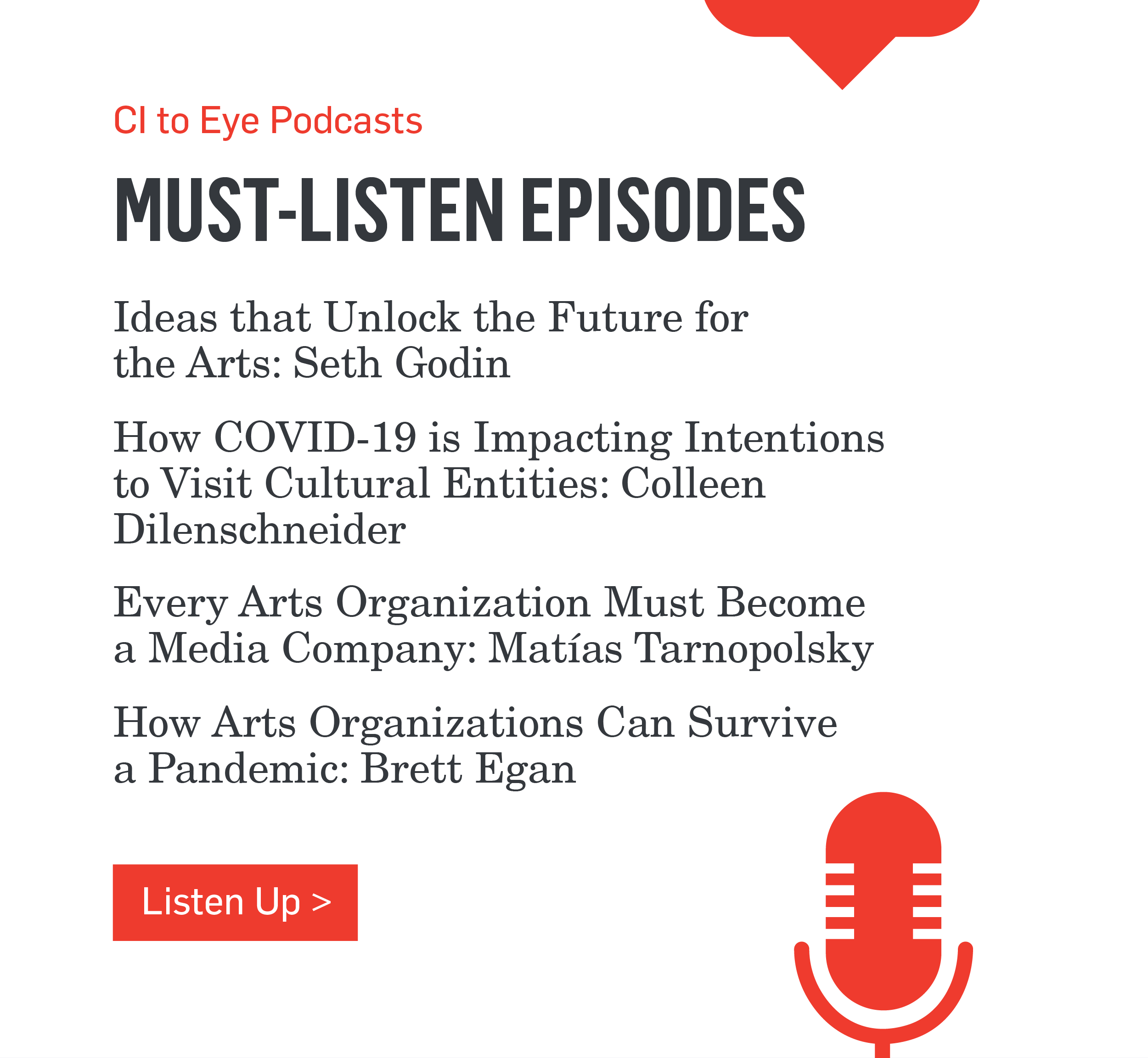 CI to Eye Podcasts - MUST-LISTEN EPISODES - Ideas that Unlock the Future for the Arts: Seth Godin - How COVID-19 is Impacting Intentions to Visit Cultural Entities: Colleen Dilenschneider - Every Arts Organization Must Become a Media Company: Matías Tarnopolsky - How Arts Organizations Can Survive a Pandemic: Brett Egan >>>Listen Up>>>