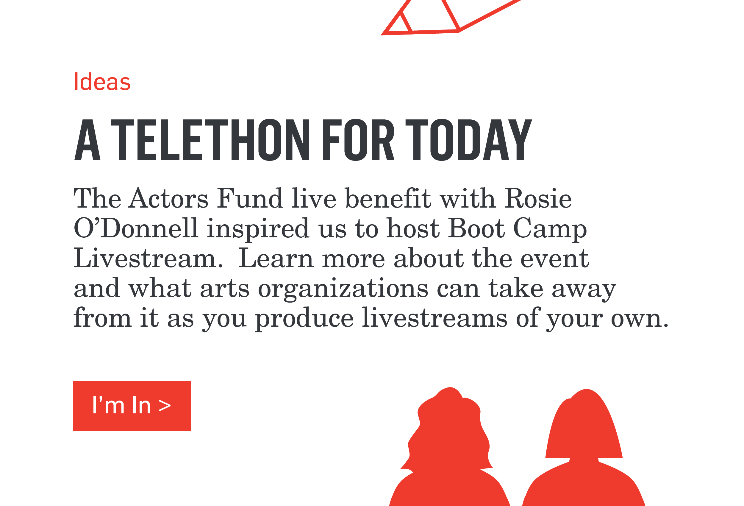 Ideas - A TELETHON FOR TODAY - The Actors Fund benefit with Rosie O'Donnell inspired us to host Boot Camp Livestream. Learn more about the event and what arts organizations can take away from it as you produce livestreams of your own. >>>I'm In>>>