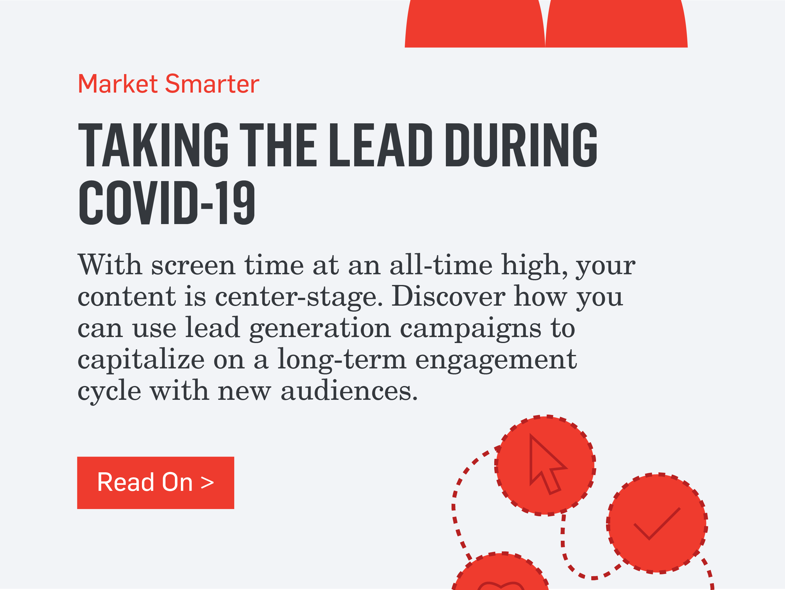 Market Smarter - TAKING THE LEAD DURING COVID-19 - With screen time at an all-time high, your content is center-stage. Discover how you can use lead generation campaigns to capitalize on a long-term engagement cycle with new audiences. >>>Read On>>>