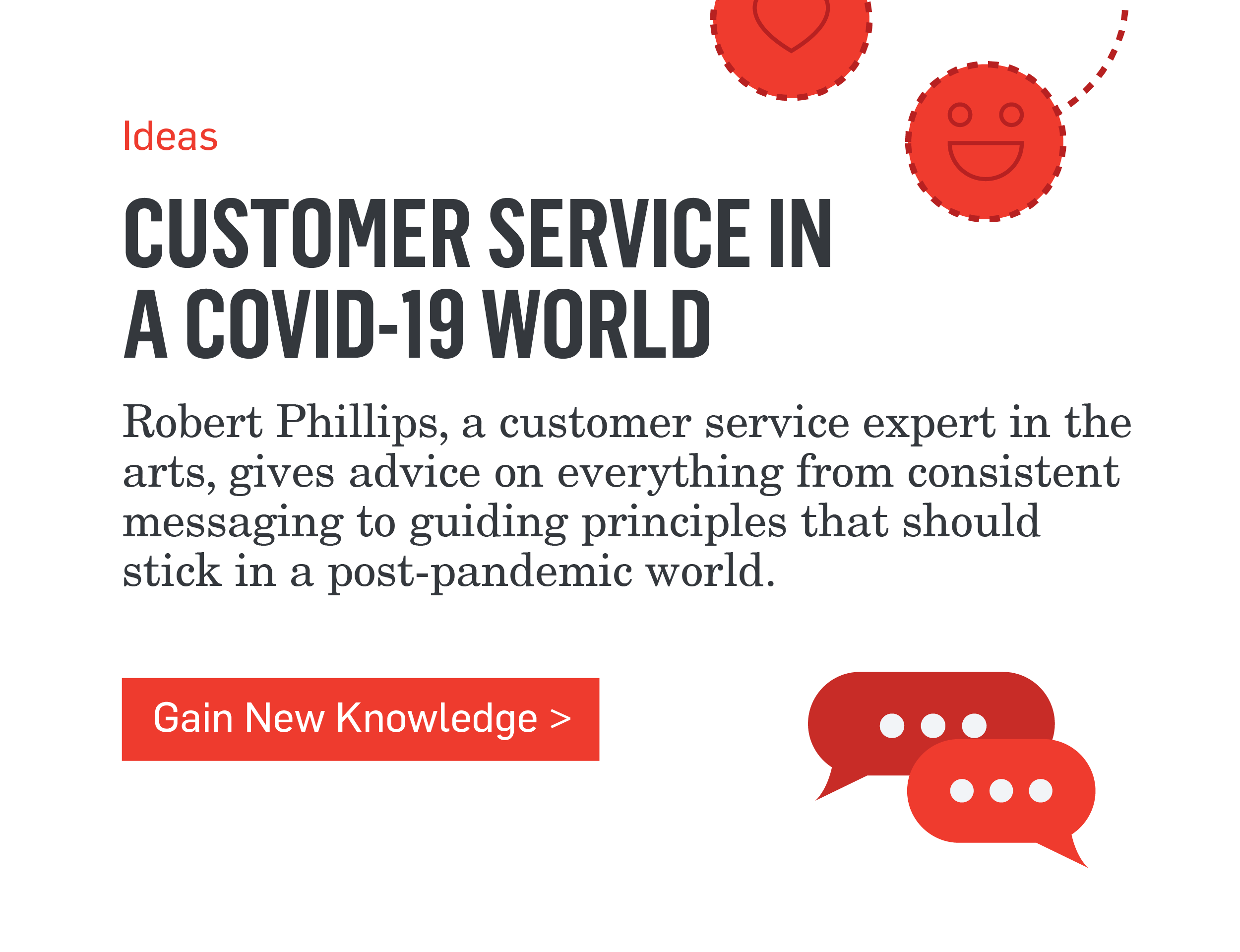 Ideas - CUSTOMER SERVICE IN A COVID-19 WORLD - Robert Phillips, a customer service expert in the arts, gives advice on everything from consistent messaging to guiding principles that should stick in a post-pandemic world. >>>Gain New Knowledge>>>